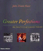 Greater Perfections : The Practice of Garden Theory - John Dixon Hunt