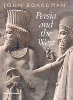 Persia and the West : An Archaeological Investigation of the Genesis of Achaemenid Persian Art - John Boardman