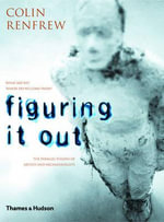 Figuring it Out : What are We? Where Do We Come From? The Parallel Visions of Artists and Archaeologists - Colin Renfrew