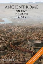 Ancient Rome on Five Denarii a Day : A Guide to Sightseeing, Shopping and Survival in the City of the Caesars - Philip Matyszak