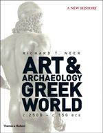 The Art and Archaeology of the Greek World : A New History, C. 2500 - C. 150 BCE - Richard T. Neer