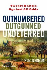 Outnumbered, Outgunned, Undeterred : Twenty Battles Against All Odds - Rob Johnson