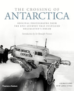 The Crossing of Antarctica : Original Photographs from the Epic Journey That Fulfilled Shackleton's Dream - George Lowe