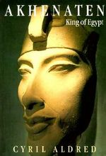 Akhenaten : King of Egypt - Cyril Aldred