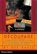 Decoupage : A Practical Guide to the Art of Decorating Surfaces with Paper Cutouts - Dee Davis