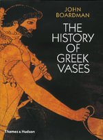 The History of Greek Vases : Potters, Painters and Pictures - John Boardman