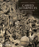 Carved Altarpieces : Masterpieces of the Late Gothic - Rainer Kahsnitz