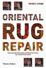 Oriental Rug Repair : Step-by-Step Reknotting and Reconstruction, Care and Preservation - Peter F. Stone