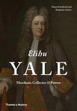 Elihu Yale : Merchant, Collector & Patron - Diana Scarisbrick