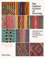 The Andean Science of Weaving : Structures and Techniques of Warp-Faced Weaves - Denise Y. Arnold