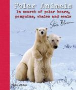Polar Animals : In Search of Polar Bears, Penguins, Whales and Seals - Steve Bloom