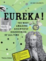 Eureka! : The Most Amazing Scientic Discoveries of All Time - Mike Goldsmith