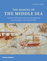 The Making of the Middle Sea : A History of the Mediterranean from the Beginning to the Emergence of the Classical World - Cyprian Broodbank