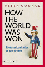 How the World Was Won : The Americanization of Everywhere - Peter Conrad
