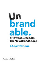 Unbrandable : How to Succeed in the New Brand Space - Adam N. Stone