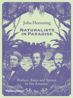 Naturalists in Paradise : Wallace, Bates and Spruce in the Amazon - John Hemming