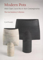 Modern Pots : Hans Coper, Lucie Rie and Their Contemporaries - The Lisa Sainsbury Collection - Cyril Frankel
