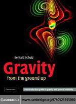 Gravity from the Ground Up : An Introductory Guide to Gravity and General Relativity - Bernard Schutz