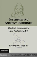 Interpreting Ancient Figurines : Context, Comparison, and Prehistoric Art - Richard G. Lesure