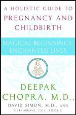 Magical Beginning, Enchanted Land : A Holistic Guide to Pregnancy and Childbirth - Deepak Chopra