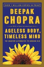 Ageless Body, Timeless Mind : The Quantum Alternative to Growing Old - Deepak Chopra