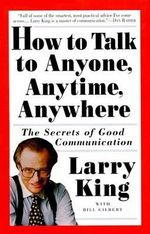 How to Talk to Anyone, Anytime, Anywhere : The Secrets of Good Conversation - Larry King