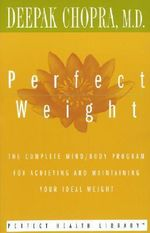 Perfect Weight : The Complete Mind/body Program for Achieving and Maintaining Your Ideal Weight - Deepak Chopra