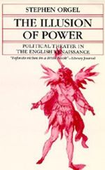 The Illusion of Power : Political Theater in the English Renaissance - Stephen Orgel