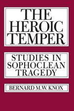 The Heroic Temper : Studies in Sophoclean Tragedy - Bernard M. W. Knox