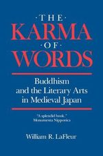 The Karma of Words : Buddhism and the Literary Arts in Medieval Japan - William R. LaFleur