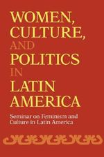Women, Culture and Politics in Latin America : Seminar on Feminism and Culture in Latin America - Emilie L. Bergmann