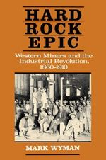 Hard Rock Epic : Western Miners and the Industrial Revolution, 1860-1910 - Mark Wyman