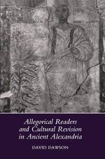 Allegorical Readers and Cultural Revision in Ancient Alexandria - David Dawson