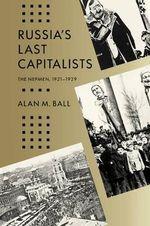 Russia's Last Capitalists : The Nepmen, 1921-1929 - Alan M. Ball