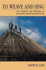 To Weave and Sing : Art, Symbol and Narrative in the South American Rain Forest - David M. Guss