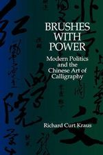 Brushes with Power : Modern Politics and the Chinese Art of Calligraphy - Richard Curt Kraus