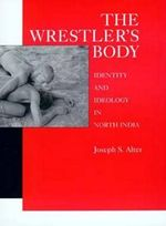 The Wrestler's Body : Identity and Ideology in North India - Joseph S. Alter