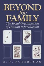Beyond the Family : The Social Organization of Human Reproduction - A. F. Robertson