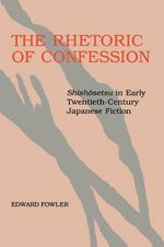 The Rhetoric of Confession : Shishosetsu in Early Twentieth Century Japanese Fiction - Edward Fowler