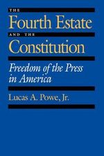 The Fourth Estate and the Constitution : Freedom of the Press in America - Lucas A. Powe