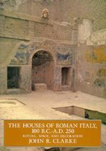 The Houses of Roman Italy, 100 BC-AD 250 : Ritual, Space and Decoration - John R. Clarke