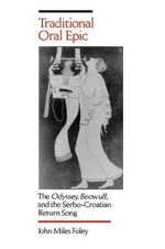 Traditional Oral Epic : The Odyssey, Beowulf, and the Serbo-Croation Return Song - John Miles Foley