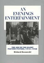 An Evening's Entertainment : The Age of the Silent Feature Picture, 1915-1928 - Richard Koszarski