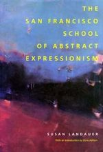 The San Francisco School of Abstract Expressionism : (A Centennial Book) (Published in Association with the Laguna Art Museum) - Susan Landauer