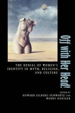 Off with Her Head : The Denial of Women's Identity in Myth, Religion and Culture
