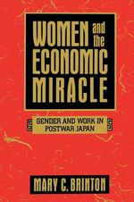 Women and the Economic Miracle : Gender and Work in Postwar Japan - Mary C. Brinton