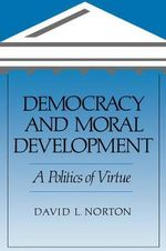 Democracy and Moral Development : A Politics of Virtue - David L. Norton