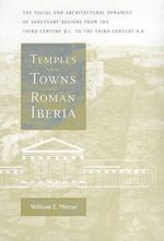 Temples and Towns in Roman Iberia : The Social and Architectural Dynamics of Sanctuary Designs from the Third Century B.C. to the Third Century A.D. - William E. Mierse