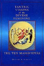 Tantric Visions of the Divine Feminine : The Ten Mahavidyas - David R. Kinsley