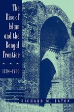 The Rise of Islam and the Bengal Frontier, 1204-1760 - Richard Maxwell Eaton